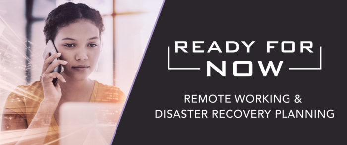 Ready for NOW:  Remote Working & Disaster Recovery Planning