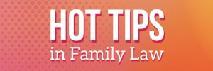 Hot Tips in Family Law