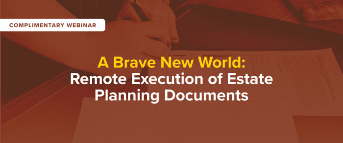 A Brave New World: Remote Execution of Estate Planning Documents – free webinar!