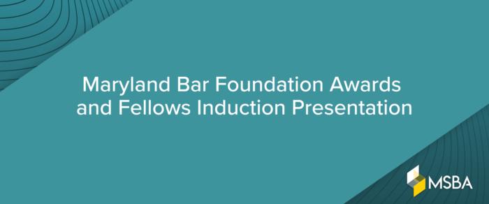 Maryland Bar Foundation Awards and Fellows Induction Presentation