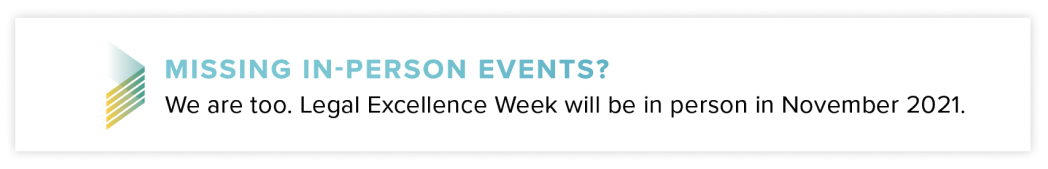 Missing in-person events? We are too. Legal Excellence Week will be in person in November 2021.