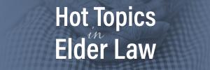Hot Topics in Elder Law